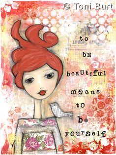 """to be beautiful means to be yourself"" gorgeous red head featured in this mixed media artwork...little bird perched on her shoulder made out of sheet music. Inspirational art - for the heartful soul."