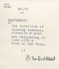 Happiness: the condition of knowing sadness, struggle & pain and responding to them with a kick in the face.