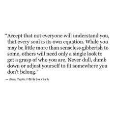 """* """"Accept that not everyone will understand you, that every soul is its own equation. While you may be little more than senseless gibberish to some,  others will need only a single look to get a grasp of who you are. Never dull, dumb down or adjust yourself to fit somewhere you don't belong."""""""