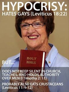 Religious hypocrisy: - Hates Gay cause it's in the Bible. Yet doesn't shut up in Church (that's there too).