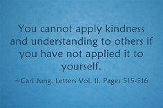 You cannot apply kindness and understanding to others if you have not applied it to yourself. ~Carl Jung, Letters Vol. II, Pages 515-516