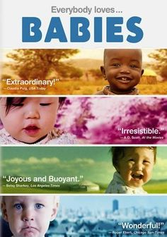 Babies (2010) Documentary filmmaker Thomas Balmes charts the simultaneous early development of four babies from different parts of the world, illustrating what makes human life unique, similar and precious wherever it occurs. Training his camera on newborns Hattie from San Francisco, Ponijao from Namibia, Bayarjargal from Mongolia and Mari from Tokyo, Balmes captures everything from first screaming breaths to first steps.