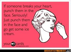 If someone breaks your heart, punch them in the face. Seriously! Just punch them in the face and go get some ice cream. HAHA