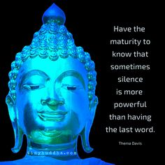Have the maturity to know that sometimes silence is more powerful than having the last word.