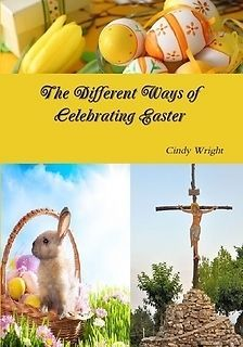 The Dfferent Ways of Celebrating Easter by Cindy Wright