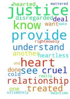 Please pray for God to provide justice to my broken relationship. -  Dear Father, I come asking for You to provide justice to the cruel way that J. treated me at the end of our relationship. Father please deal with him righteously and provide justice to my cause and make his heart see how cold hearted and cruel he was to me. Father please provide justice to this situation that I can see. I just want to know if I really mattered and have closure and know that he understands how heartless he…
