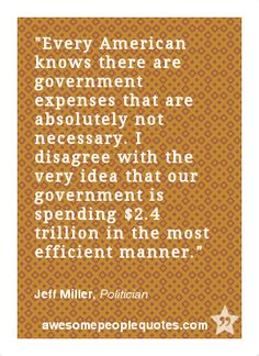 Every American knows there are government expenses that are absolutely not necessary. I disagree with the very idea that our government is spending $2.4 trillion in the most efficient manner. – Jeff Miller, Politician