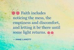 Faith includes noticing the mess, the emptiness and discomfort, and letting it be there until some light returns.  Anne Lamott  http://www.pinterest.com/nanatang;