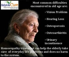 Most common difficulties encountered in old age are vision problem, hearing loss, osteoporosis, osteoarthritis, urinary incontinence.Homoeopathy treatment can help the elderly take care  of everyday life problems and does no harm to the system. Old people will enjoy their old age if they are alert and physically fit.