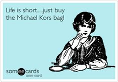 Life is short.....just buy the Michael Kors bag! Just do it!!!