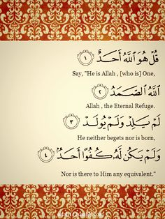 """Quran 112:1-4 – Surat al-Ikhlasقُلْ هُوَ اللَّهُ أَحَدٌ (1) اللَّهُ الصَّمَدُ (2) لَمْ يَلِدْ وَلَمْ يُولَدْ (3) وَلَمْ يَكُنْ لَهُ كُفُوًا أَحَدٌ (4)SAY: """"He is the One God: God, Who is in need of none and of Whom all are in need; He begets not, and neither is He begotten; and there is nothing that could be compared with Him.""""Originally found on: setah11OUR CREATIONS: IADB - IQDB - MBN - QN - QC -  ASMAA"""