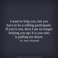 """I want to help you, but you have to be a willing participant. If you're not, then I am no longer helping you up; it is you who is pulling me down."" - Steve Maraboli"