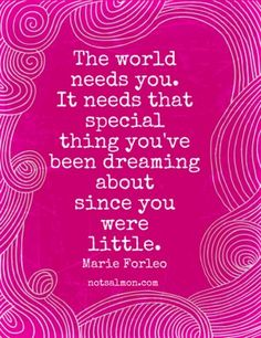 The world needs you. It needs that special things you've been dreaming about since you were little.    - Marie Forleo