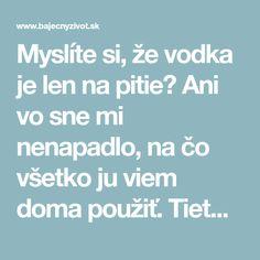 Myslíte si, že vodka je len na pitie? Ani vo sne mi nenapadlo, na čo všetko ju viem doma použiť. Tieto nápady sú na nezaplatenie | Báječný život Vodka
