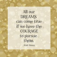 All our dreams can come true if we have the courage to pursue them. -Walt Disney