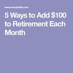 5 Ways to Add $100 to Retirement Each Month