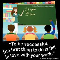 """To be successful, the first thing to do is fall in love with your work.""  ~ Sister Mary Lauretta  (Download a FREE one page poster for this quote on: http://www.uniqueteachingresources.com/Quotes-About-Education.html)"