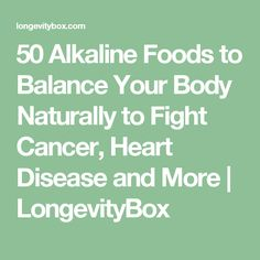 50 Alkaline Foods to Balance Your Body Naturally to Fight Cancer, Heart Disease and More | LongevityBox