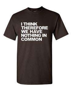 I Think Therefore We Have Nothing In Common Tshirt. Graphic T-Shirts For All Ages. Ladies And Unisex Style. Makes a Great Gift!!!!