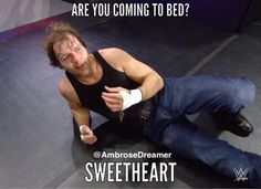 Dean Ambrose- are you coming to bed