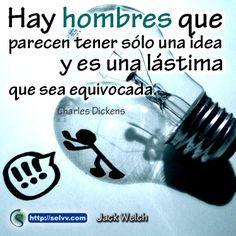 Hay hombres que parecen tener sólo una idea y es una lástima que sea equivocada. Charles Dickens  http://selvv.com/jack-welch/ #Selvv