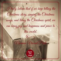 """I truly believe that if we keep telling the Christmas story, singing the Christmas songs, and living the Christmas spirit, we can bring joy and happiness and peace to this world."" —Norman Vincent Peale"