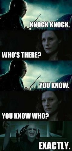Oh, Voldy, knock knock, whos there, you know who