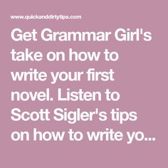 Get Grammar Girl's take on how to write your first novel. Listen to Scott Sigler's tips on how to write your first book.