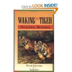 Waking the Tiger: Healing Trauma - The Innate Capacity to Transform Overwhelming Experiences