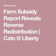 Farm Subsidy Report Reveals Reverse Redistribution | Cato @ Liberty
