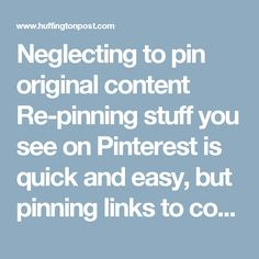 "Neglecting to pin original content  Re-pinning stuff you see on Pinterest is quick and easy, but pinning links to cool images, stories, crafts or recipes you find while surfing the net is what's going to make your boards fresh and unique. And frankly, the point of Pinterest is to compile a digital scrapbook of the things that inspire YOU, not the things other pinners have decided are cool.  Step off Pinterest every now and again and use that handy ""Pin it"" button while you're surfing the…"