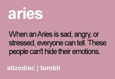 Aries, when an Aries is sad angry, or stressed everyone can tell. These people can't hide their emotions.