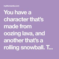 You have a character that's made from oozinglava, and another that's a rolling snowball. They'll make a great lava-snow duo, but right now theywon't so much as say hi. Don't worry, storytellers have many tried-and-true ...