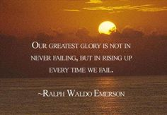 Our greatest glory is not in never falling, but in rising up every time we fail.