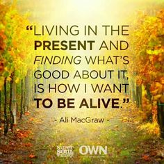 Living in the present and finding whats good about it is how I want to be alive - Ali MacGraw