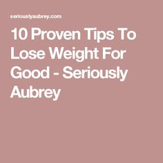 10 Proven Tips To Lose Weight For Good - Seriously Aubrey