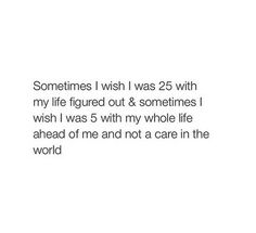 Except that you don't have it all figured out at 25 you never do that's life:)