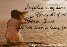 I'm falling on my knees. Offering all of me Jesus, You're all this heart is living for Quotes About God, Quotes To Live By, Life Quotes, Give Me Jesus, My Jesus, Bride Of Christ, Keep The Faith, Jesus Loves Me, My Lord
