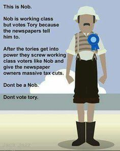 Don't be like Nob. Don't vote against your interests on 8 June by voting Conservative. Vote Labour for a brighter future. Life In The Uk, In This World, Holocaust Memorial Day, Conservative Memes, Truth And Lies, Dark Thoughts, Jeremy Corbyn, Political Memes, Humor