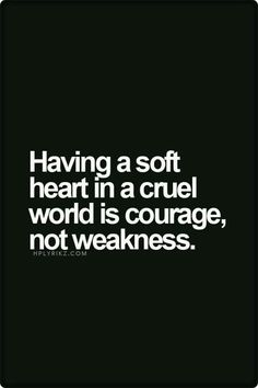 Courage is having a soft heart in a cruel world