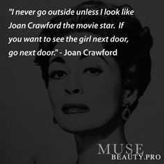 """""""I never go outside unless I look like Joan Crawford the movie star. If you want to see the girl next door, go next door."""" -Joan Crawford"""