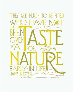 They are much to be pitied who have not been given a taste for nature early in life.  Jane Austen.
