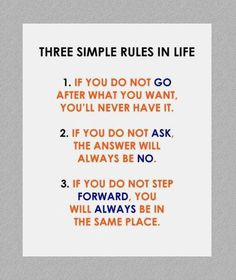 Three simple rules in life :  1. If you do not go after what you want, You'll never have it.  2. If you do not ask, The answer will always be no.  3. If you do not step forward, You will always be in the same place.  - Unknown