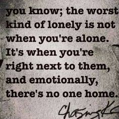 """""""The worst kind of lonely is not when you're alone. It's when you're right next to them, and emotionally, there's no one home."""""""