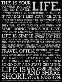 This is your life. Do what you love. And do it often. If you don't like something, change it. I you don't like your job, quit. If you don't have enought time. Stop watching TV. If you are looking for the love of your life, stop. They will be waiting for you when you start doing things you love. Stop over analyzing.
