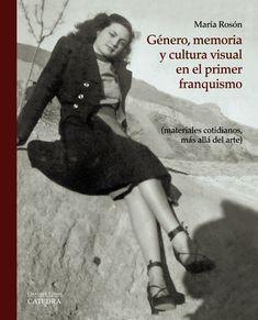 Género, memoria y cultura visual en el primer franquismo : (materiales cotidianos, más allá del arte) / María Rosón Villena.-- Madrid : Cátedra, 2016.