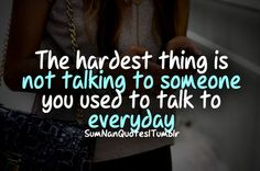 The hardest thing is not talking to someone you used to talk to everyday. #Quote #Follow #SumNanQuotes