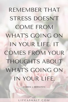 Remember that stress doesn't come from what's going on in your life. It comes from your thoughts about what's going on in your life.