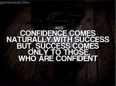 """""""Confidence comes naturally with success, but success comes only to those who are confident."""""""