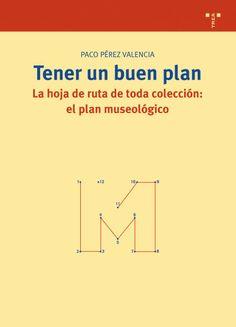 Tener un buen plan. La hoja de ruta de toda colección: el plan museológico Autor: Paco Pérez Valencia Editorial: Ediciones Trea Año de Publicación: 2010